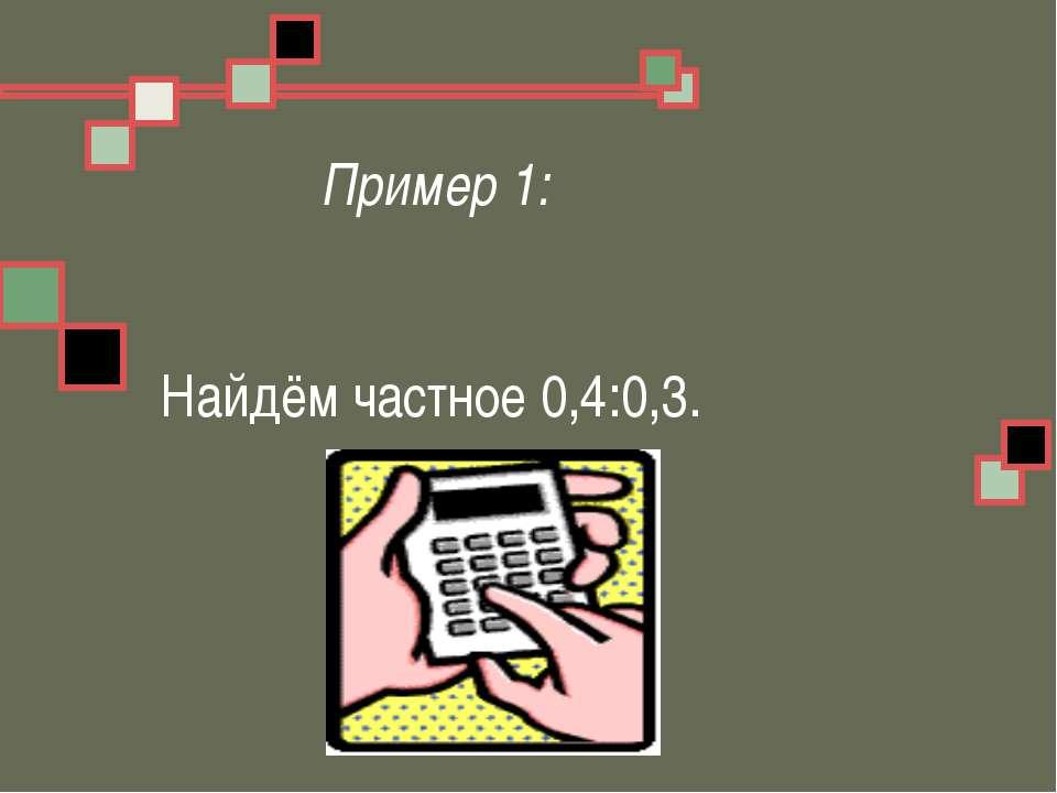 Пример 1: Найдём частное 0,4:0,3.