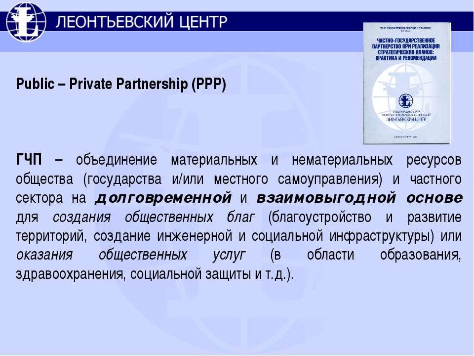 Public – Private Partnership (PPP) ГЧП – объединение материальных и нематериа...