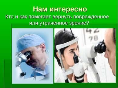Нам интересно Кто и как помогает вернуть поврежденное или утраченное зрение?