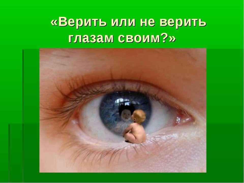 «Верить или не верить глазам своим?»