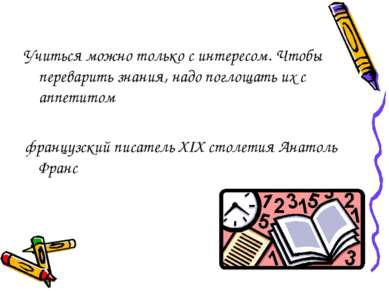 Учиться можно только с интересом. Чтобы переварить знания, надо поглощать их ...