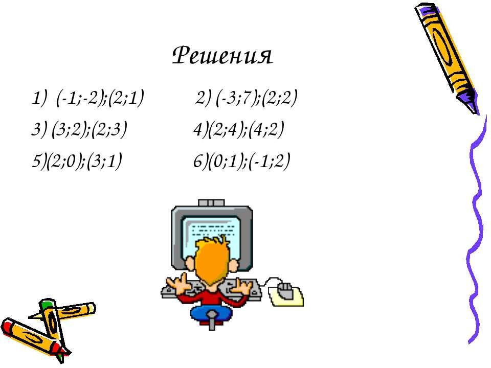 Решения 1) (-1;-2);(2;1) 2) (-3;7);(2;2) 3) (3;2);(2;3) 4)(2;4);(4;2) 5)(2;0)...