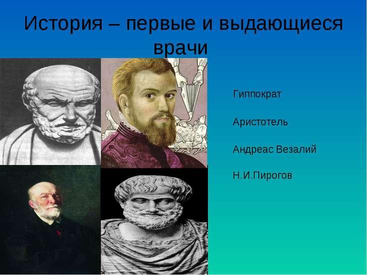 История – первые и выдающиеся врачи Гиппократ Аристотель Андреас Везалий Н.И....