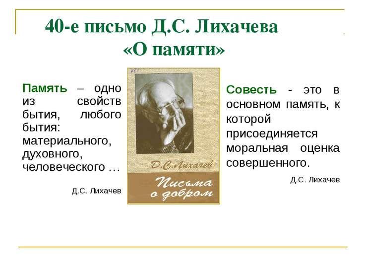 40-е письмо Д.С. Лихачева «О памяти» Память – одно из свойств бытия, любого б...