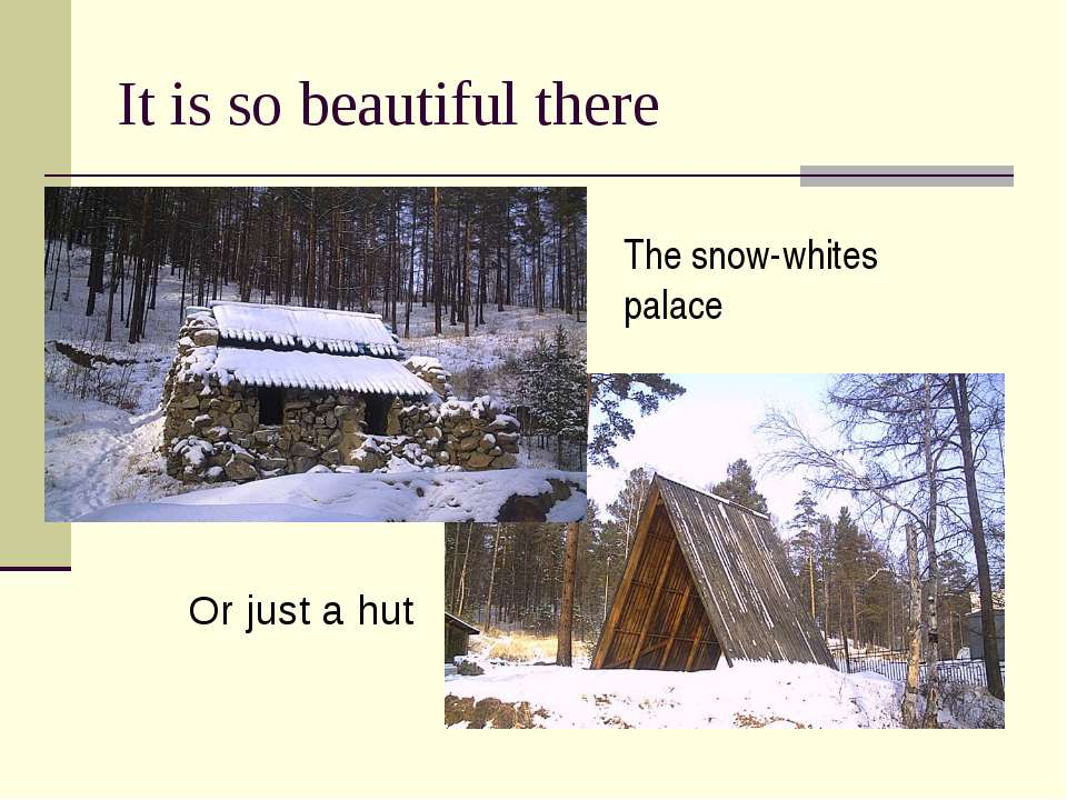 It is so beautiful there The snow-whites palace Or just a hut