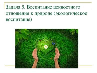 Задача 5. Воспитание ценностного отношения к природе (экологическое воспитание)