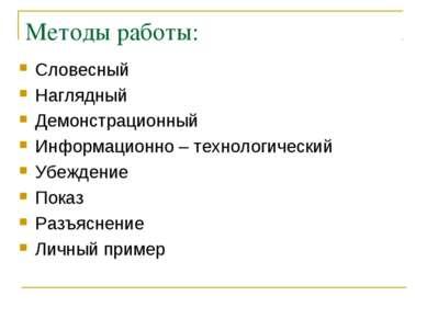 Методы работы: Словесный Наглядный Демонстрационный Информационно – технологи...