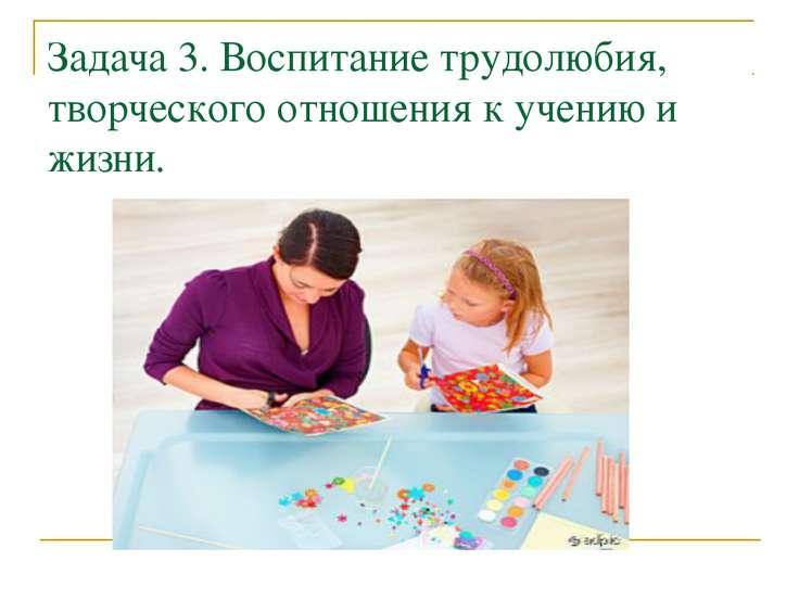 Задача 3. Воспитание трудолюбия, творческого отношения к учению и жизни.