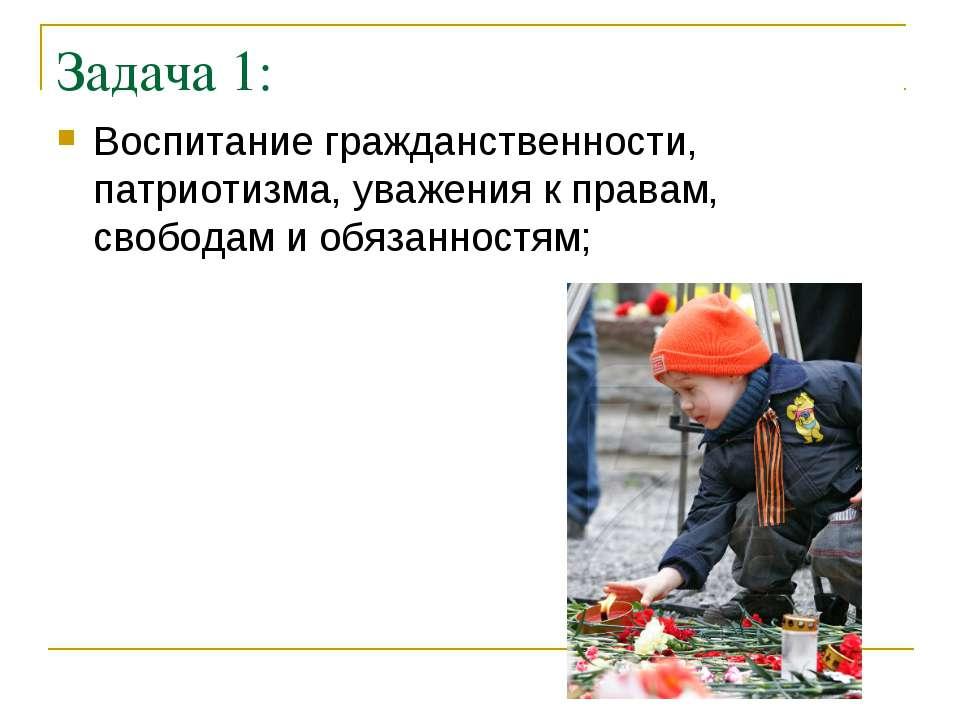 Задача 1: Воспитание гражданственности, патриотизма, уважения к правам, свобо...