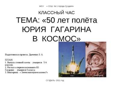 МОУ « СОШ № 1 города Суздаля» КЛАССНЫЙ ЧАС ТЕМА: «50 лет полёта ЮРИЯ ГАГАРИНА...