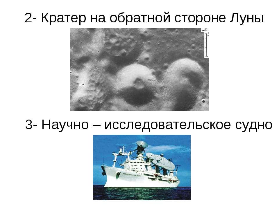 2- Кратер на обратной стороне Луны 3- Научно – исследовательское судно