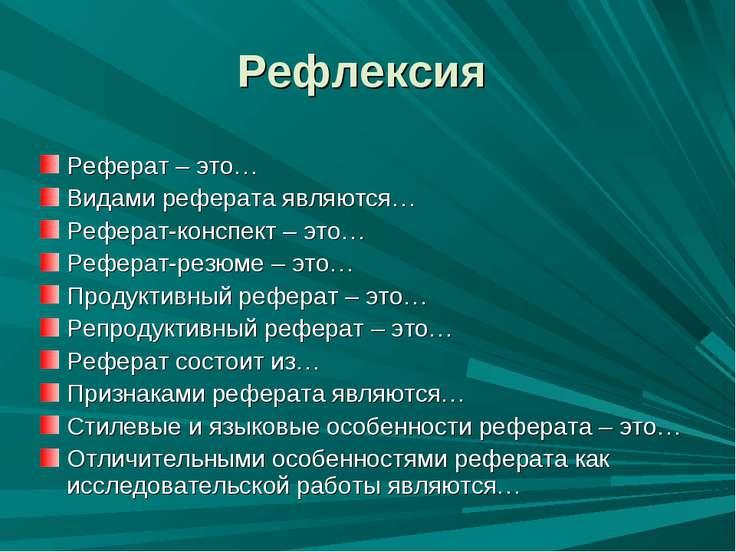 Рефлексия Реферат – это… Видами реферата являются… Реферат-конспект – это… Ре...
