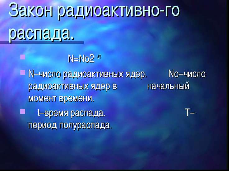 Закон радиоактивно-го распада. N=No2 -t/T N–число радиоактивных ядер. No–числ...