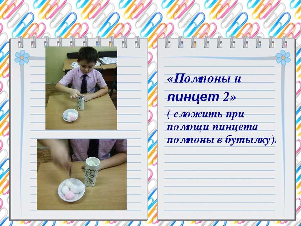 «Помпоны и пинцет 2» ( сложить при помощи пинцета помпоны в бутылку).