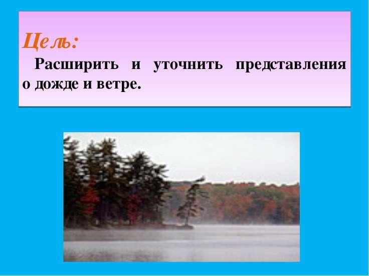 Цель: Расширить и уточнить представления о дожде и ветре.