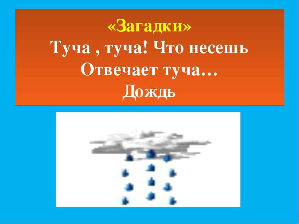 «Загадки» Туча , туча! Что несешь Отвечает туча… Дождь