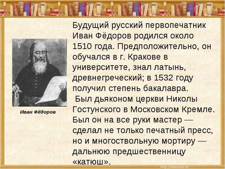 Будущий русский первопечатник Иван Фёдоров родился около 1510 года. Предполож...