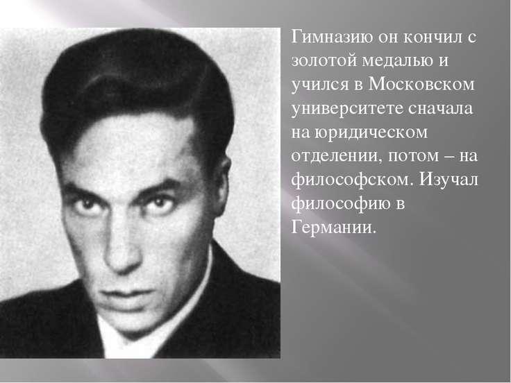 Гимназию он кончил с золотой медалью и учился в Московском университете снача...