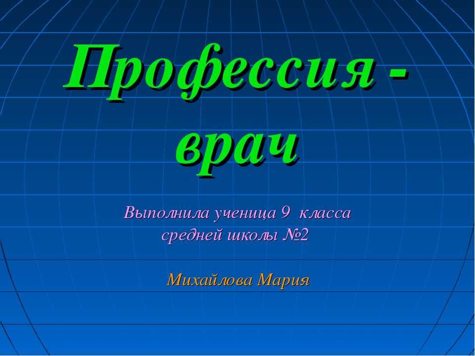 Профессия - врач Выполнила ученица 9 класса средней школы №2 Михайлова Мария