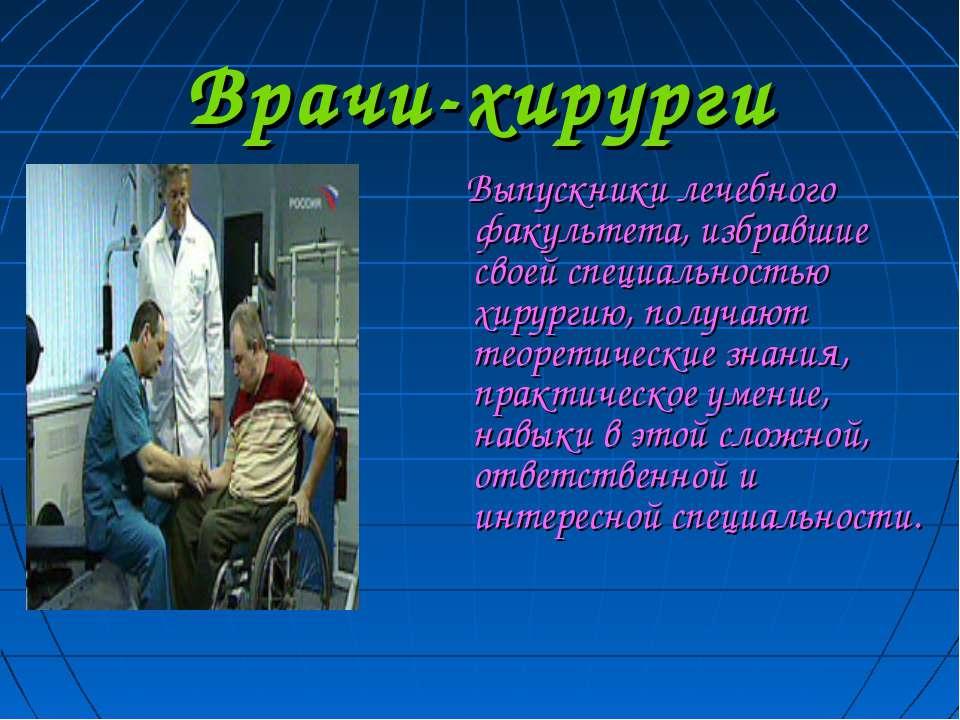 Врачи-хирурги Выпускники лечебного факультета, избравшие своей специальностью...