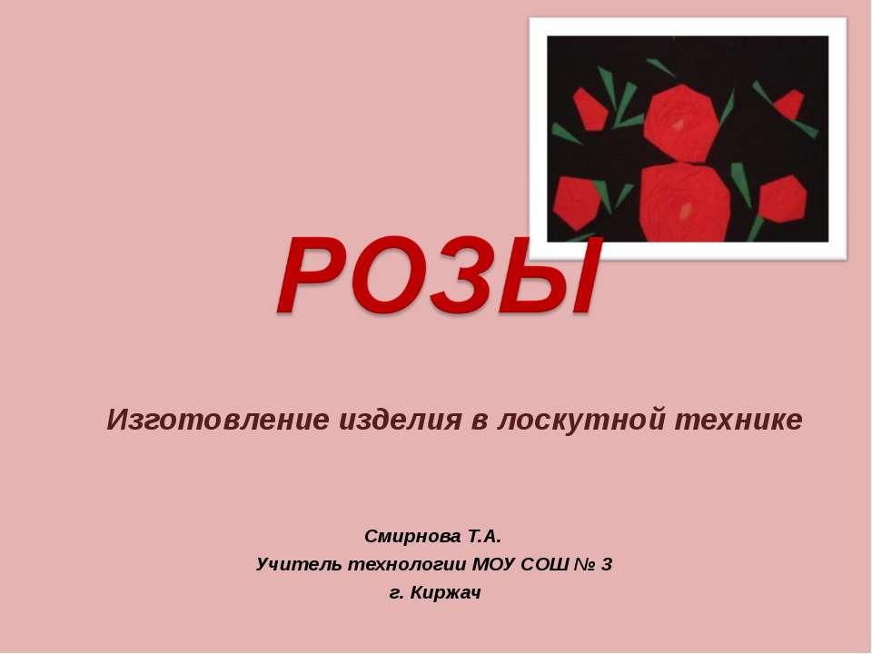 Изготовление изделия в лоскутной технике Смирнова Т.А. Учитель технологии МОУ...