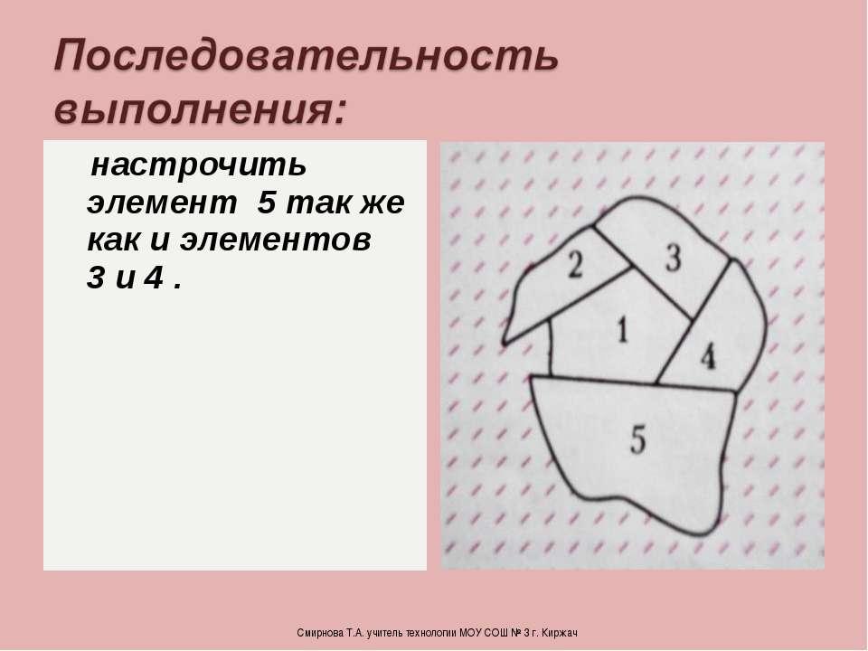 настрочить элемент 5 так же как и элементов 3 и 4 . Смирнова Т.А. учитель тех...