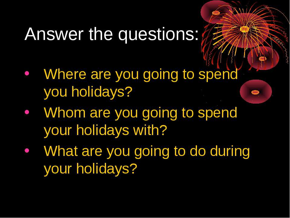 Answer the questions: Where are you going to spend you holidays? Whom are you...