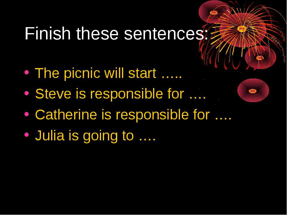 Finish these sentences: The picnic will start ….. Steve is responsible for …....