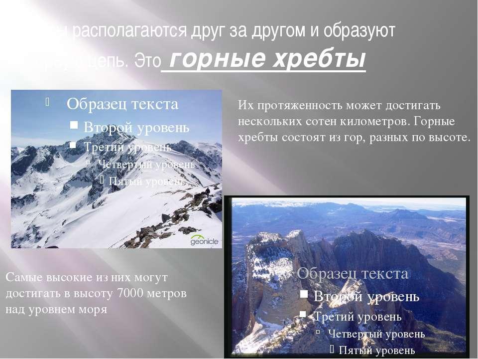 Горы располагаются друг за другом и образуют горную цепь. Это горные хребты