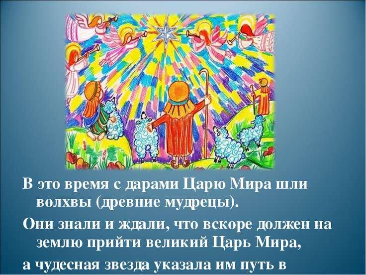 В это время с дарами Царю Мира шли волхвы (древние мудрецы). Они знали и ждал...