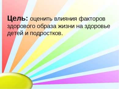 Цель: оценить влияния факторов здорового образа жизни на здоровье детей и под...