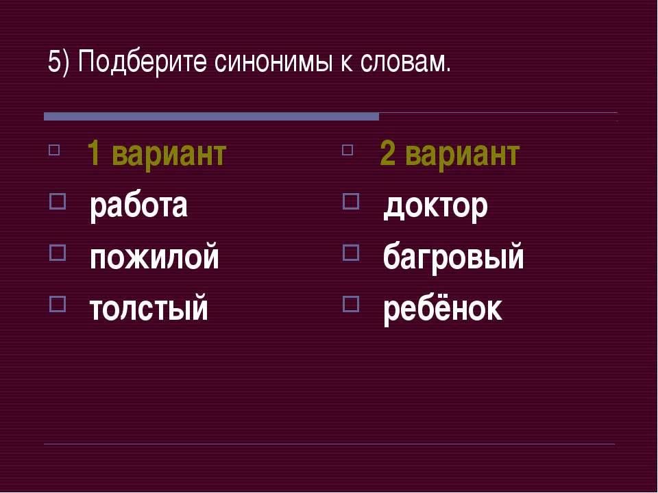5) Подберите синонимы к словам. 1 вариант работа пожилой толстый 2 вариант до...
