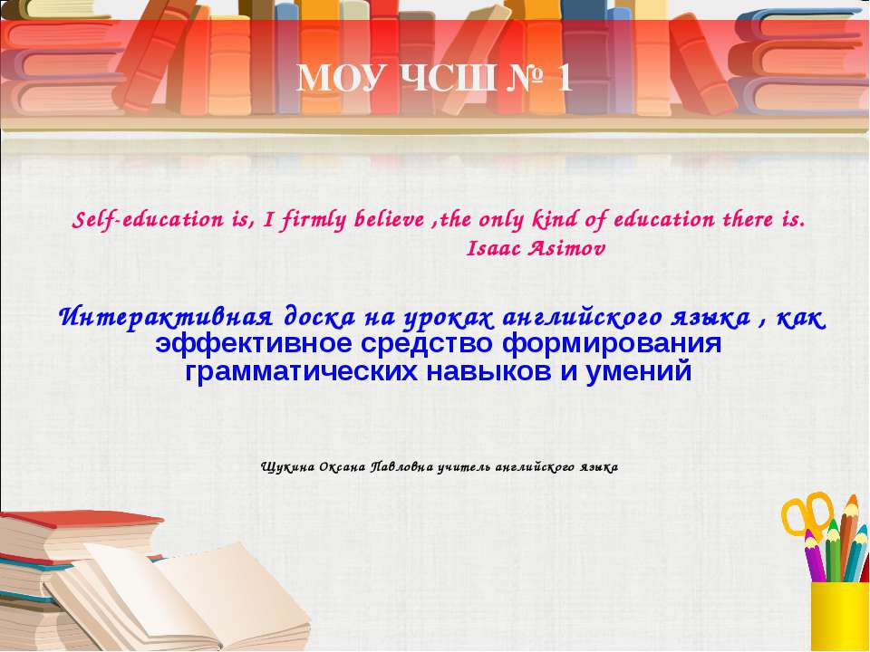 МОУ ЧСШ № 1 Self-education is, I firmly believe ,the only kind of education t...