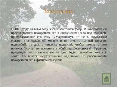 В 1875 году на 60-м году жизни Мартынов умер. В завещании он просил родных по...
