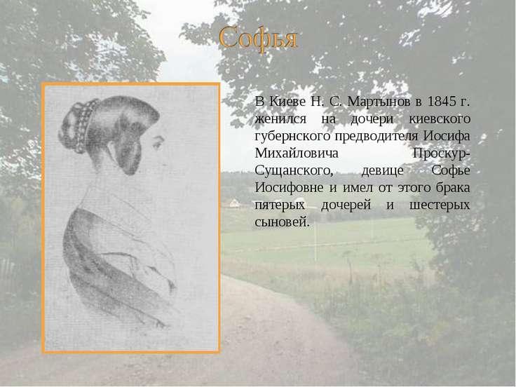 В Киеве Н. С. Мартынов в 1845 г. женился на дочери киевского губернского пред...