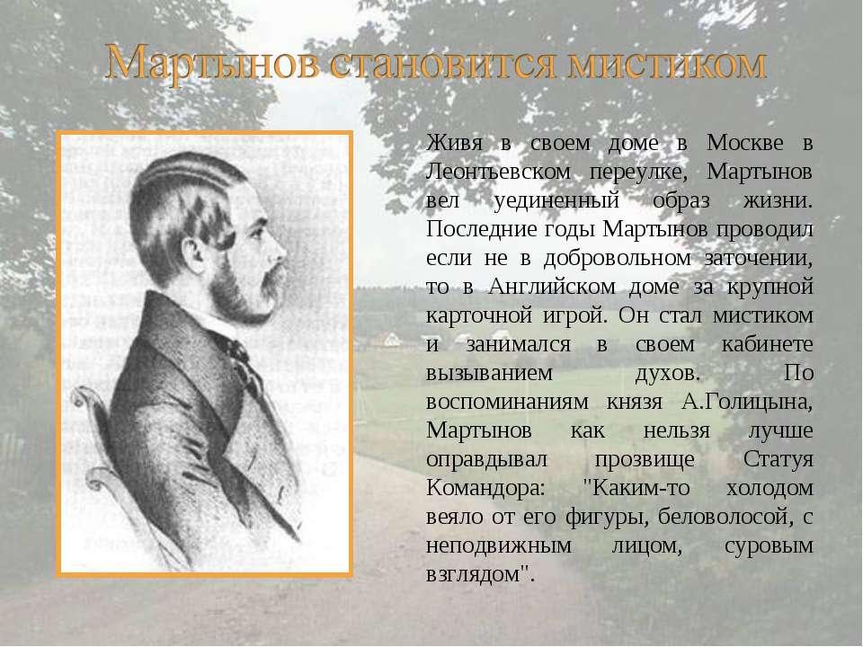 Живя в своем доме в Москве в Леонтьевском переулке, Мартынов вел уединенный о...