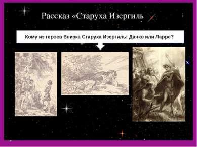 Рассказ «Старуха Изергиль Кому из героев близка Старуха Изергиль: Данко или Л...