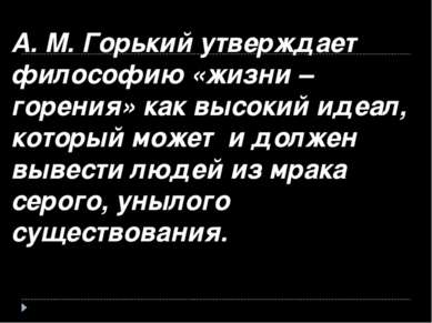 А. М. Горький утверждает философию «жизни – горения» как высокий идеал, котор...