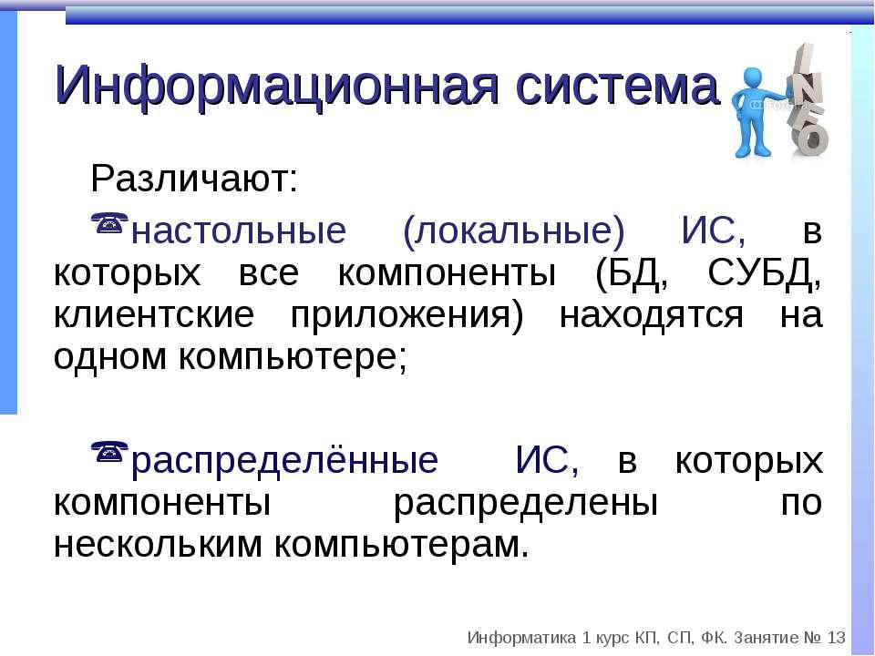 Информационная система Различают: настольные (локальные) ИС, в которых все ко...