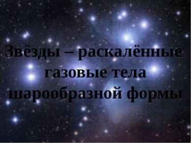 Звёзды – раскалённые газовые тела шарообразной формы