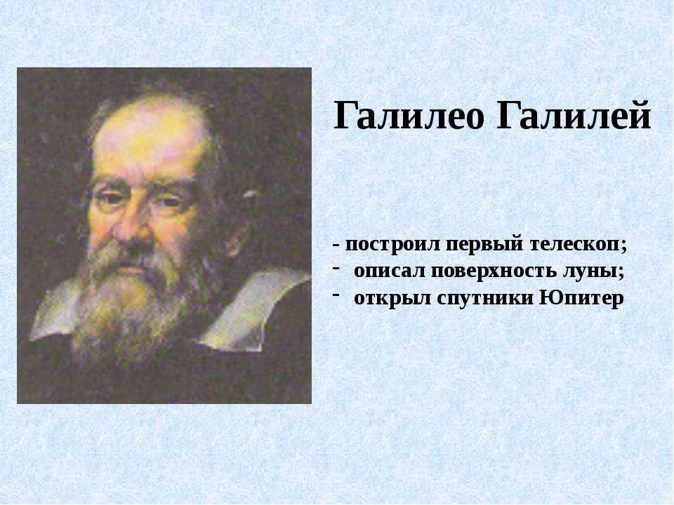 Галилео Галилей - построил первый телескоп; описал поверхность луны; открыл с...