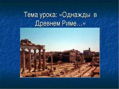 Тема урока: «Однажды в Древнем Риме…»