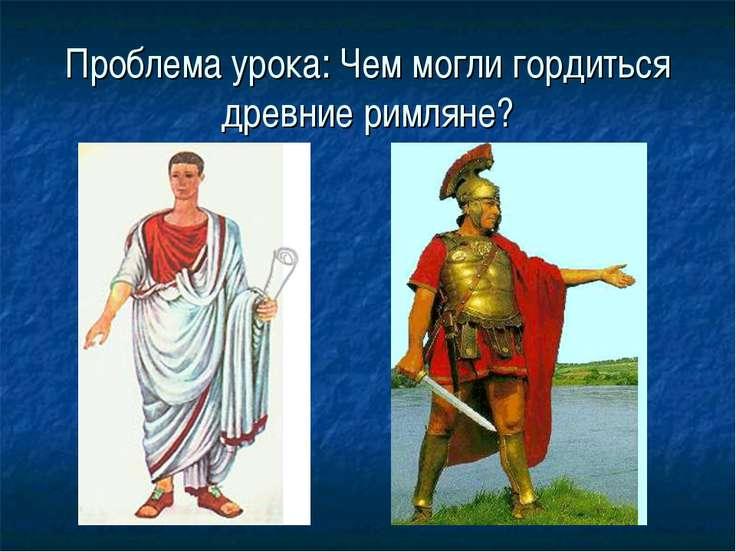 Проблема урока: Чем могли гордиться древние римляне?