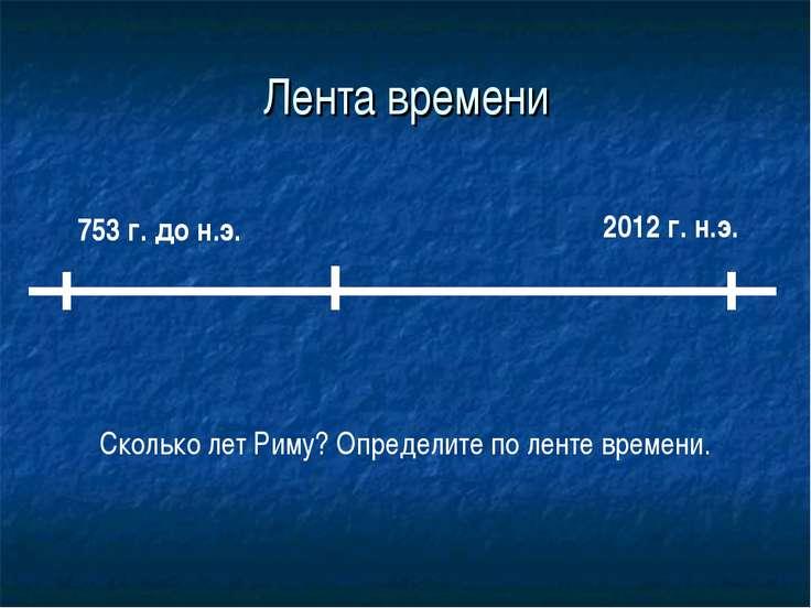 Лента времени 753 г. до н.э. 2012 г. н.э. Сколько лет Риму? Определите по лен...