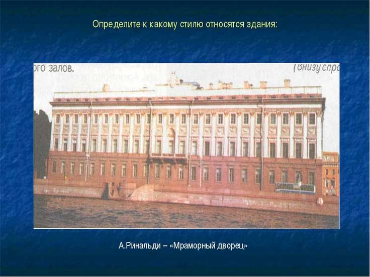 Определите к какому стилю относятся здания: А.Ринальди – «Мраморный дворец»
