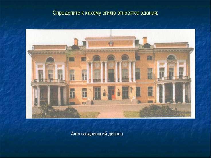 Определите к какому стилю относятся здания: Александринский дворец