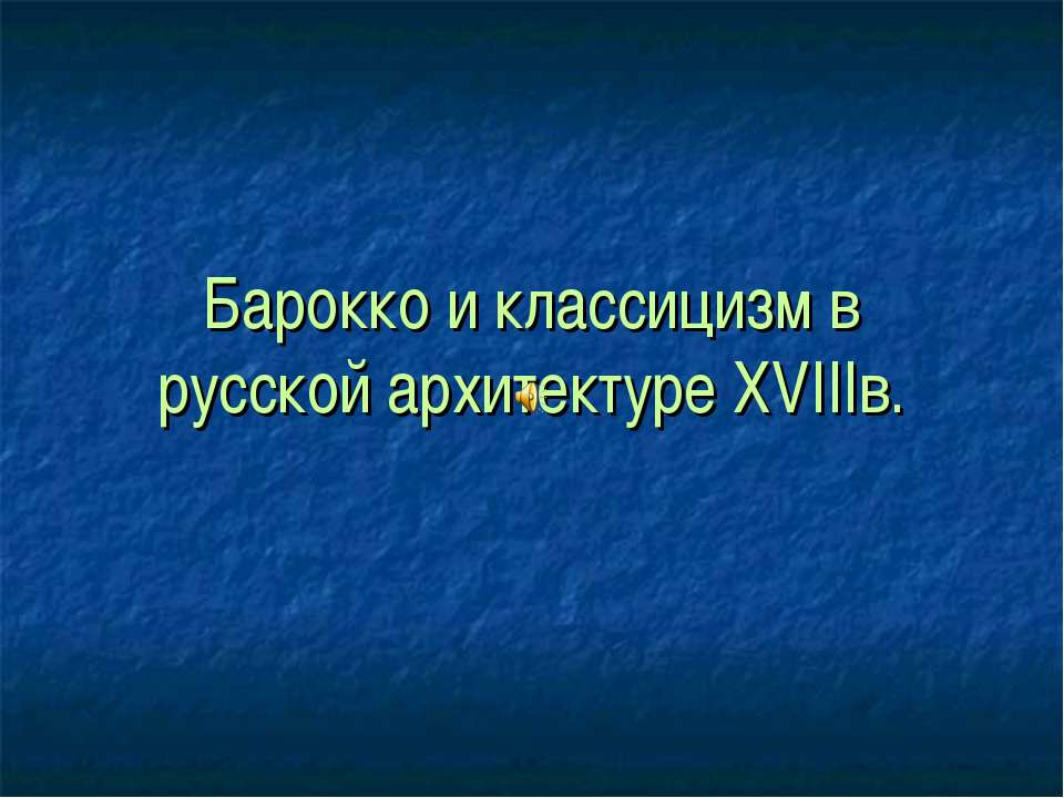 Барокко и классицизм в русской архитектуре XVIIIв.