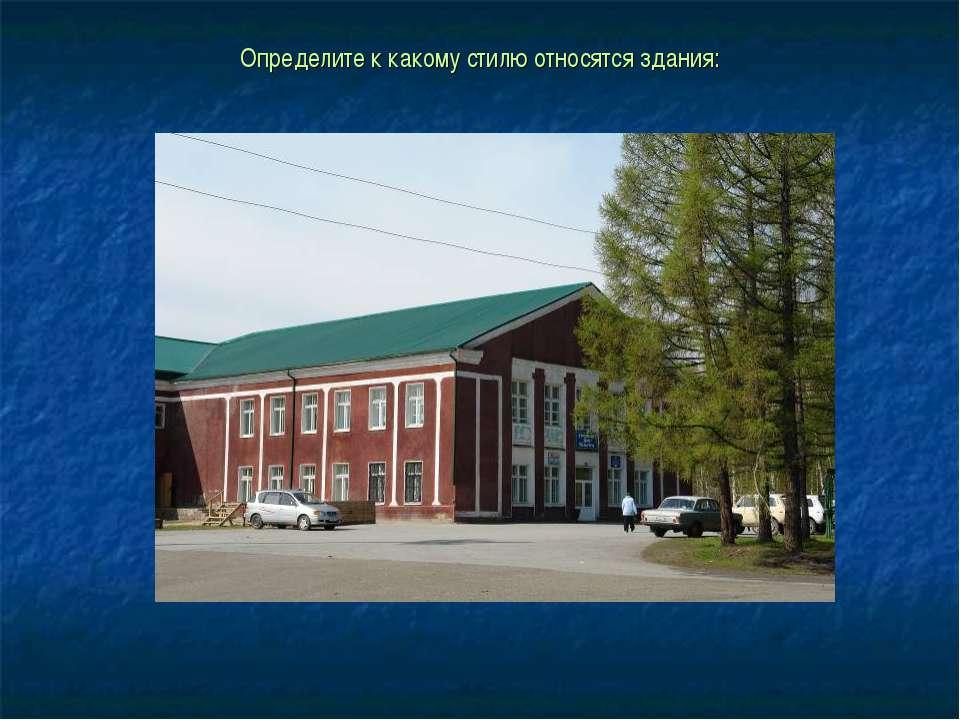 Определите к какому стилю относятся здания:
