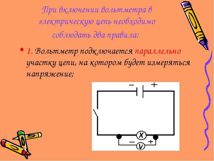 При включении вольтметра в электрическую цепь необходимо соблюдать два правил...