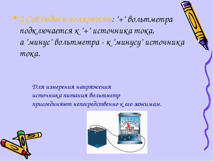 """2.Соблюдаем полярность: """"+"""" вольтметра подключается к """"+"""" источника тока, а """"..."""